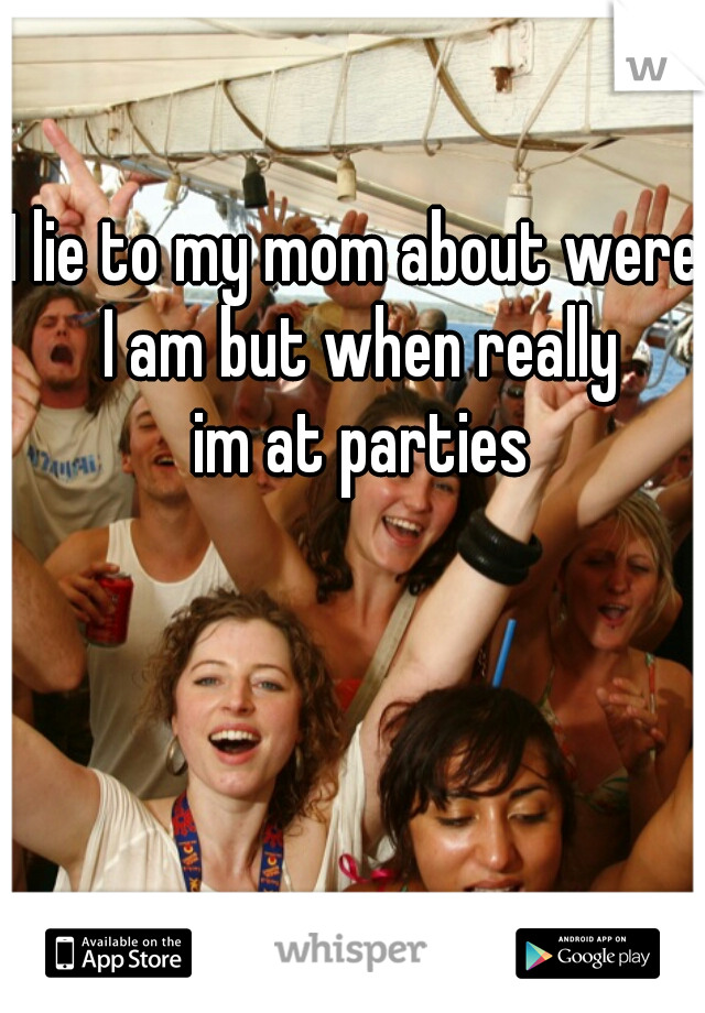 I lie to my mom about were I am but when really    im at parties