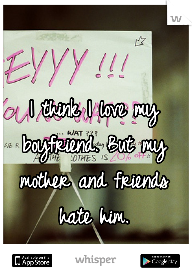 I think I love my boyfriend. But my mother and friends hate him.