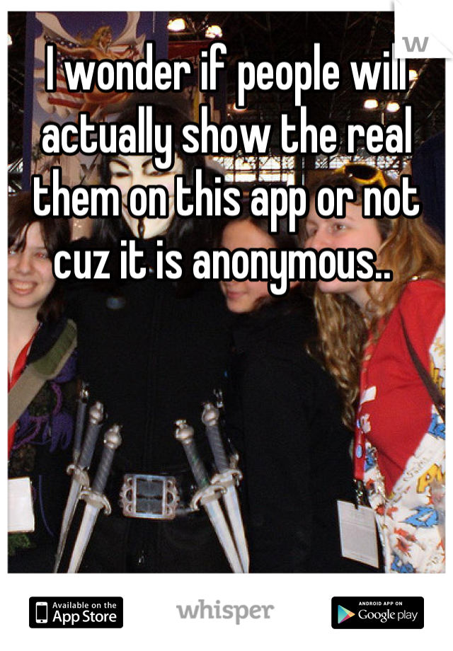 I wonder if people will actually show the real them on this app or not cuz it is anonymous..
