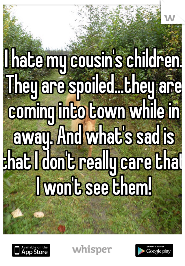 I hate my cousin's children. They are spoiled...they are coming into town while in away. And what's sad is that I don't really care that I won't see them!