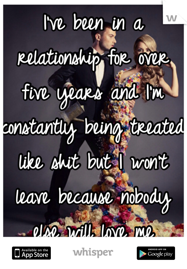 I've been in a relationship for over five years and I'm constantly being treated like shit but I won't leave because nobody else will love me