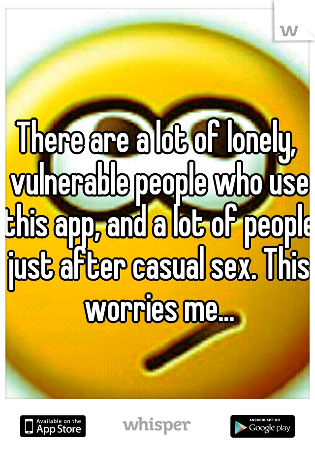 There are a lot of lonely, vulnerable people who use this app, and a lot of people just after casual sex. This worries me...