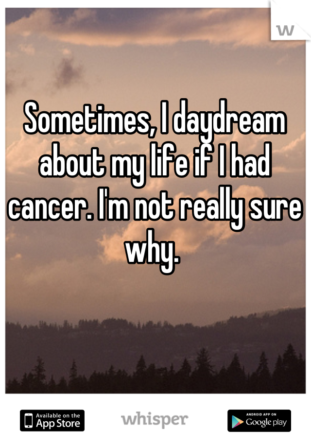 Sometimes, I daydream about my life if I had cancer. I'm not really sure why.