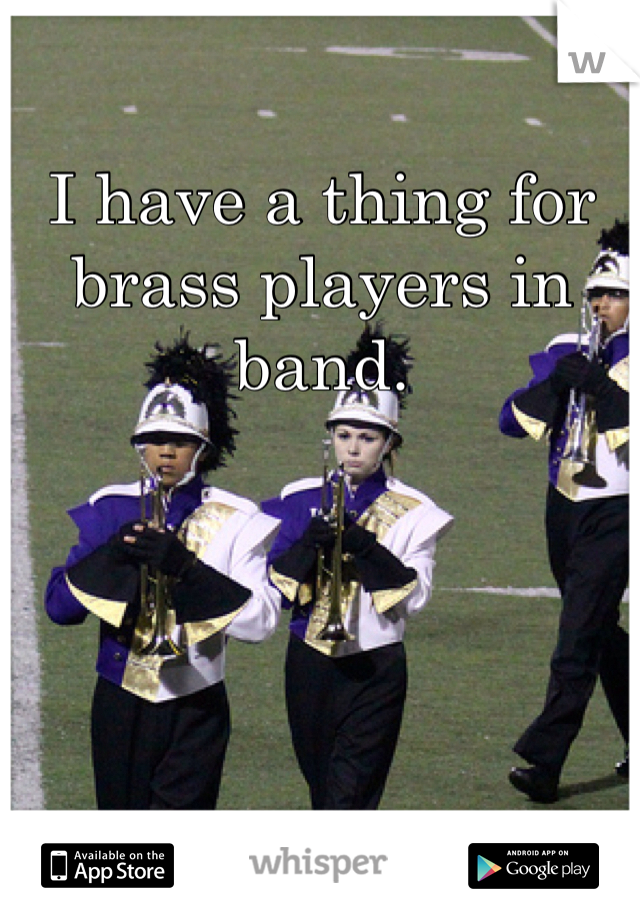 I have a thing for brass players in band.