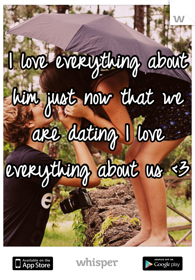 I love everything about him just now that we are dating I love everything about us <3