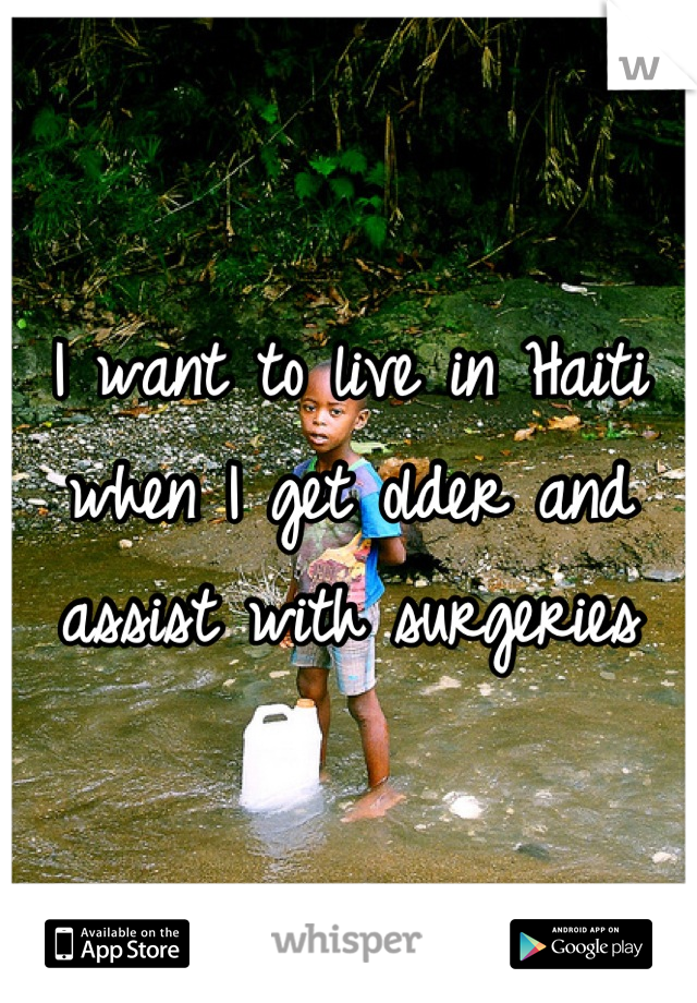 I want to live in Haiti when I get older and assist with surgeries