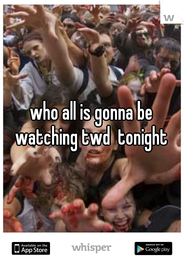 who all is gonna be watching twd  tonight