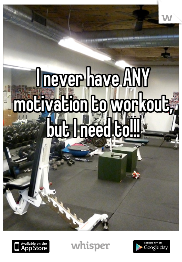 I never have ANY motivation to workout, but I need to!!!