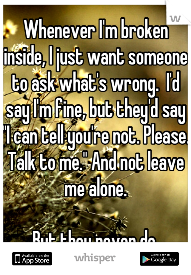 """Whenever I'm broken inside, I just want someone to ask what's wrong.  I'd say I'm fine, but they'd say """"I can tell you're not. Please. Talk to me."""" And not leave me alone.   But they never do."""