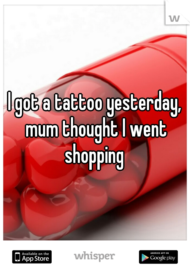 I got a tattoo yesterday, mum thought I went shopping