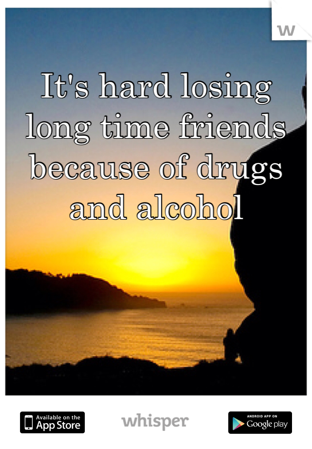 It's hard losing long time friends because of drugs and alcohol