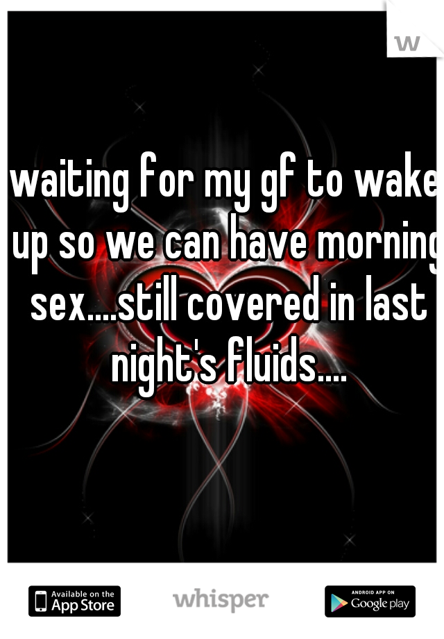 waiting for my gf to wake up so we can have morning sex....still covered in last night's fluids....