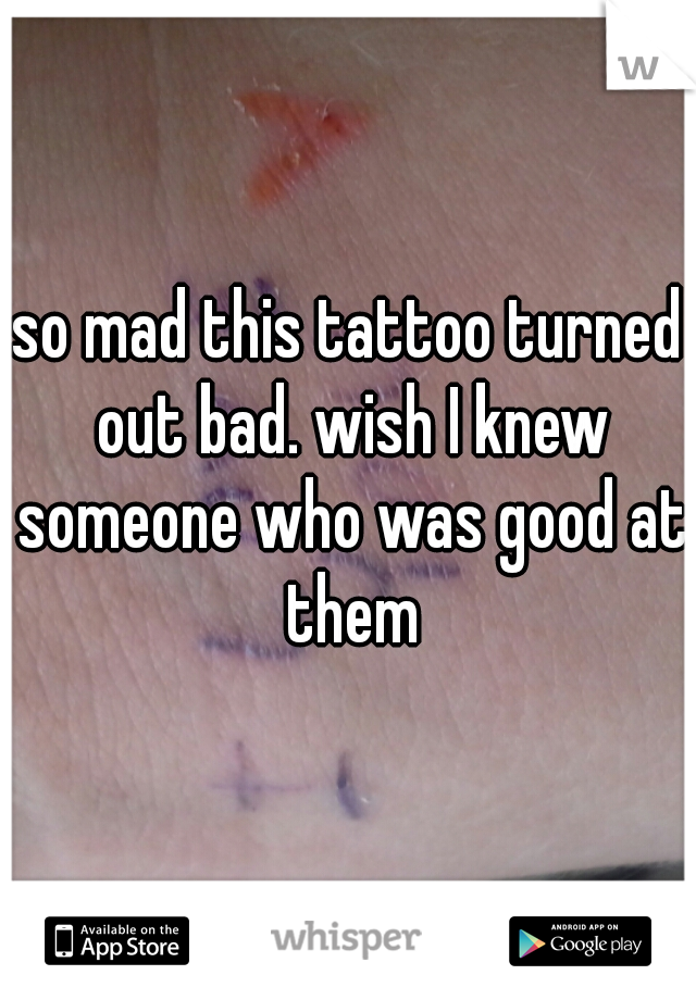 so mad this tattoo turned out bad. wish I knew someone who was good at them