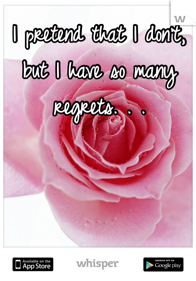 I pretend that I don't, but I have so many regrets. . .