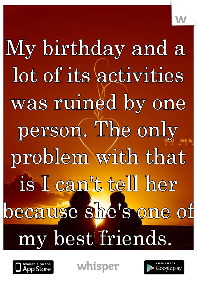 My birthday and a lot of its activities was ruined by one person. The only problem with that is I can't tell her because she's one of my best friends.