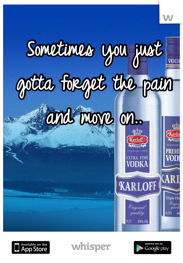 Sometimes you just gotta forget the pain and move on..
