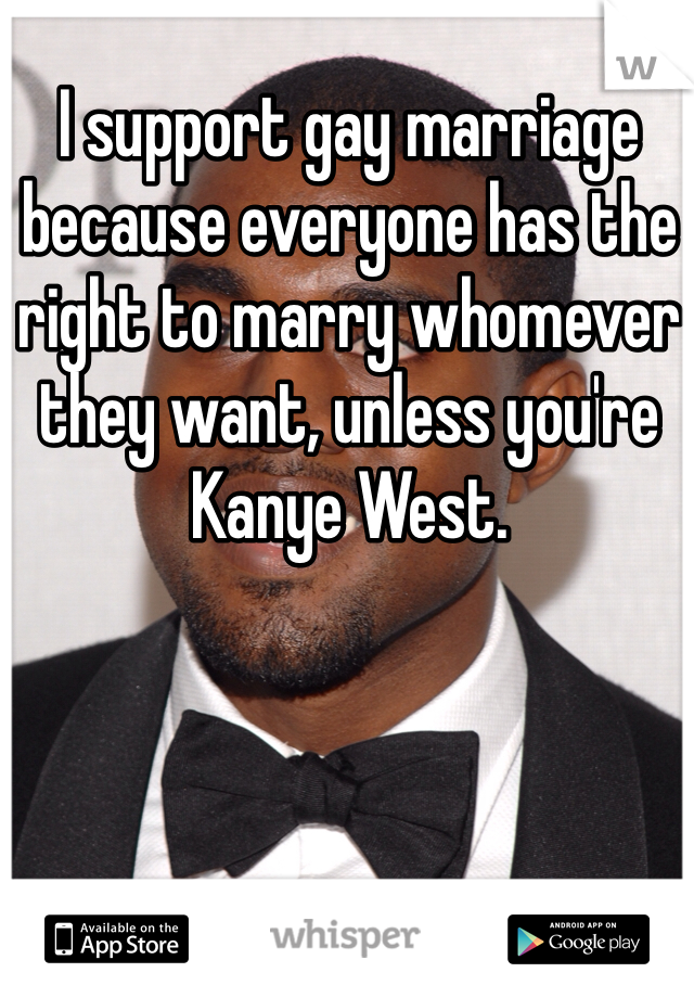 I support gay marriage because everyone has the right to marry whomever they want, unless you're Kanye West.