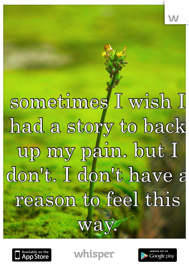 sometimes I wish I had a story to back up my pain. but I don't. I don't have a reason to feel this way.