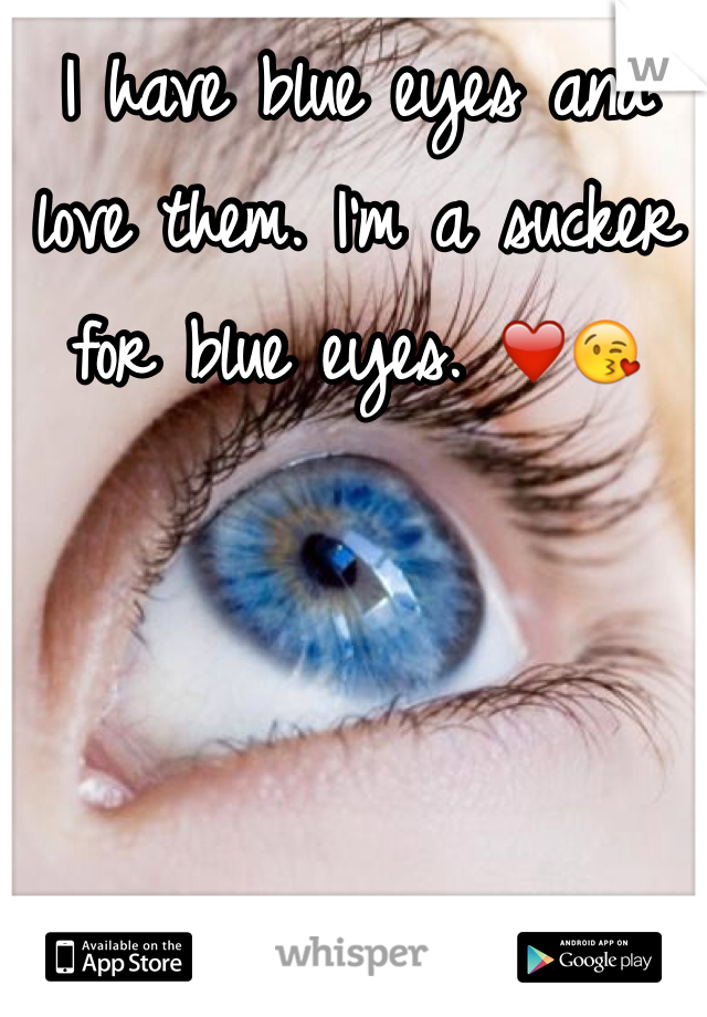 I have blue eyes and love them. I'm a sucker for blue eyes. ❤️😘