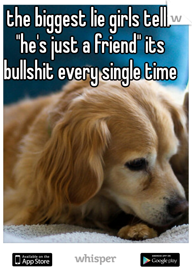"""the biggest lie girls tell: """"he's just a friend"""" its bullshit every single time"""