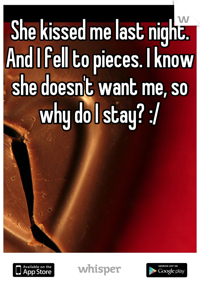 She kissed me last night. And I fell to pieces. I know she doesn't want me, so why do I stay? :/