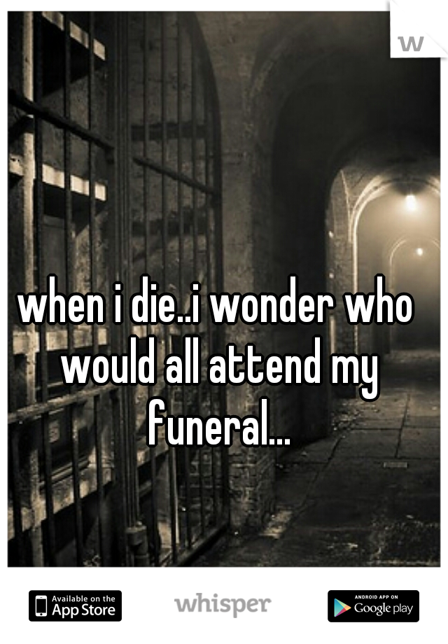 when i die..i wonder who would all attend my funeral...
