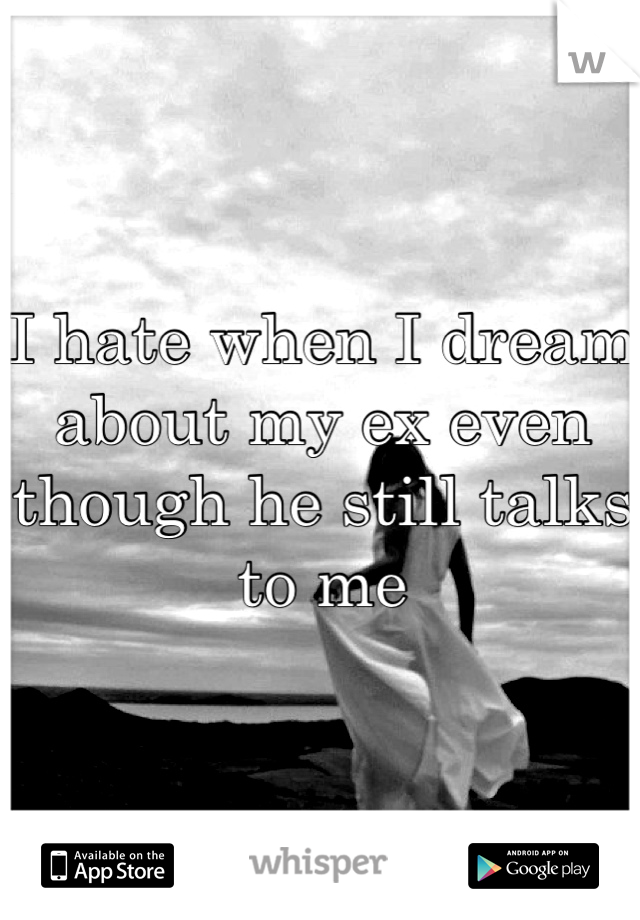 I hate when I dream about my ex even though he still talks to me