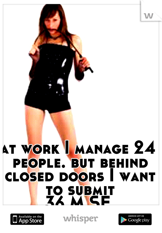 at work I manage 24 people. but behind closed doors I want to submit  36 M SF