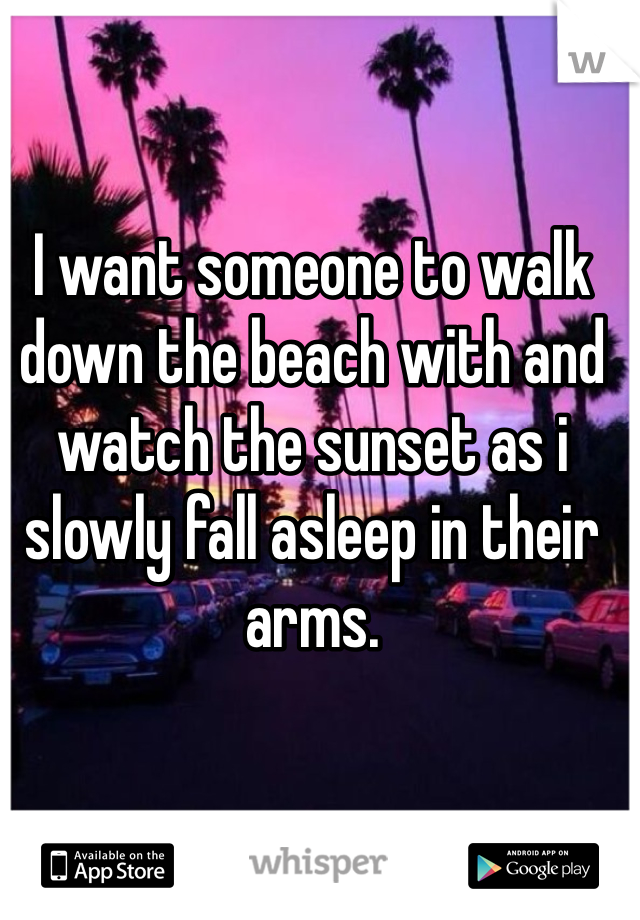 I want someone to walk down the beach with and watch the sunset as i slowly fall asleep in their arms.