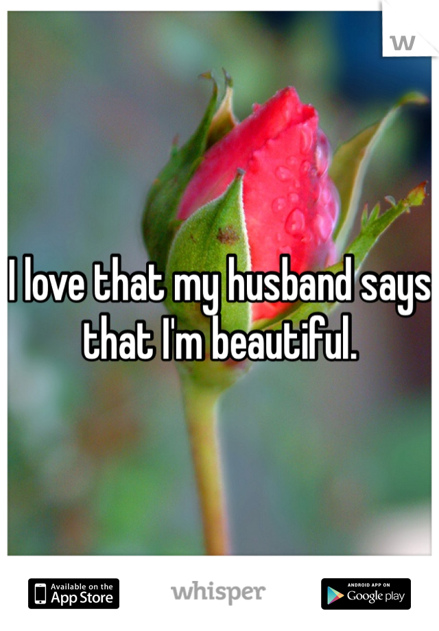 I love that my husband says that I'm beautiful.