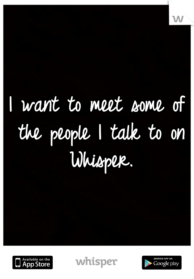 I want to meet some of the people I talk to on Whisper.