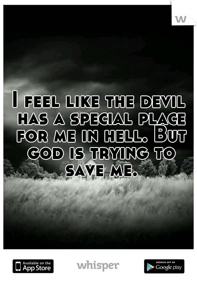 I feel like the devil has a special place for me in hell. But god is trying to save me.