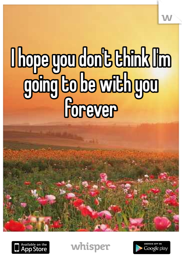 I hope you don't think I'm going to be with you forever