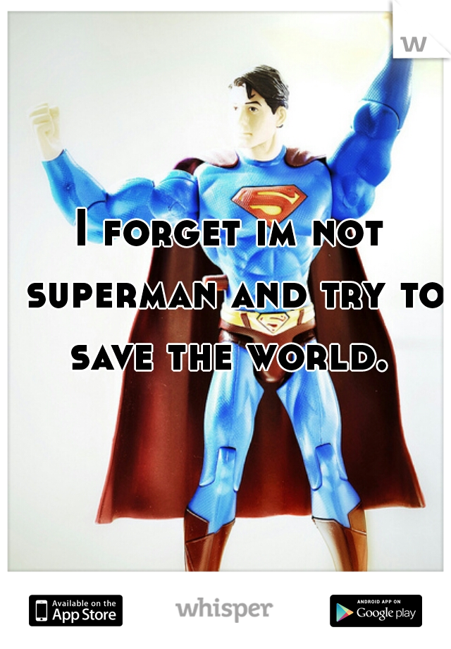 I forget im not superman and try to save the world.