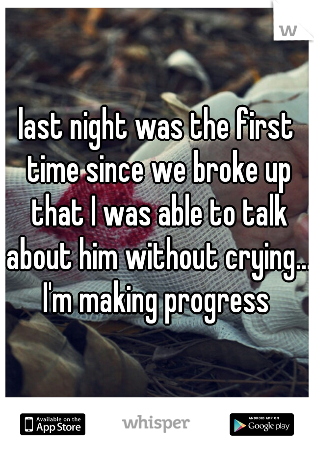 last night was the first time since we broke up that I was able to talk about him without crying....  I'm making progress