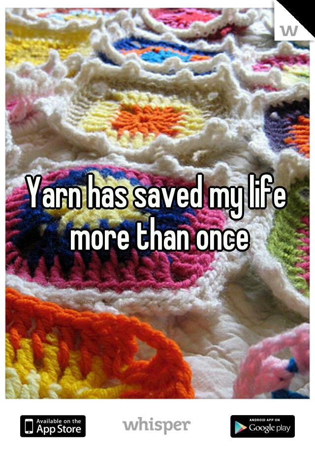 Yarn has saved my life more than once