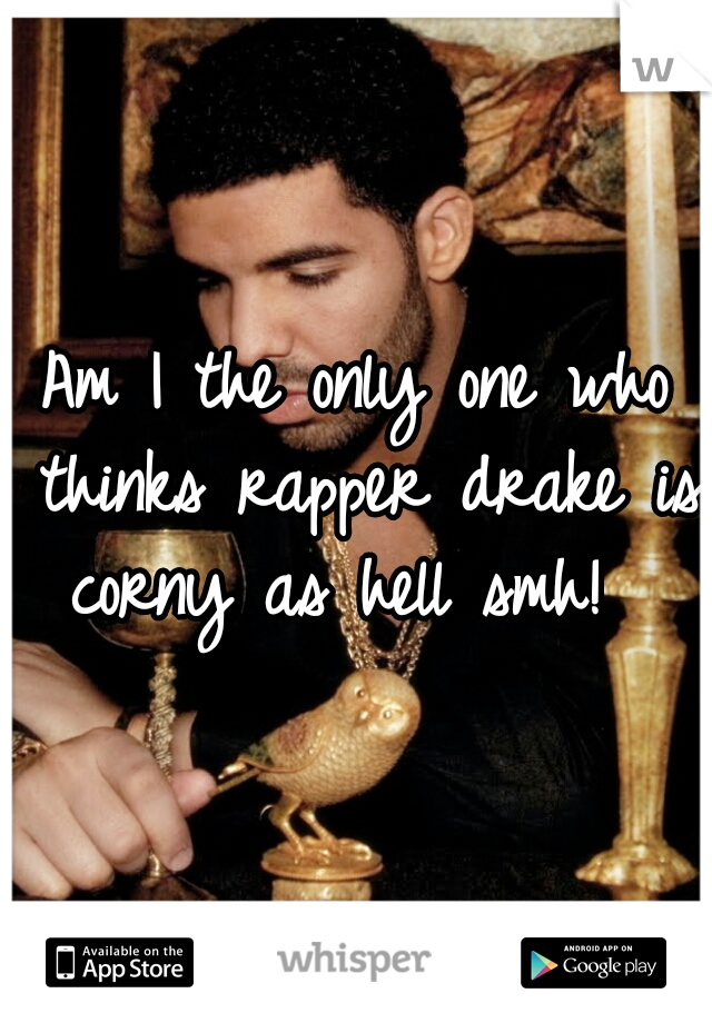 Am I the only one who thinks rapper drake is corny as hell smh!