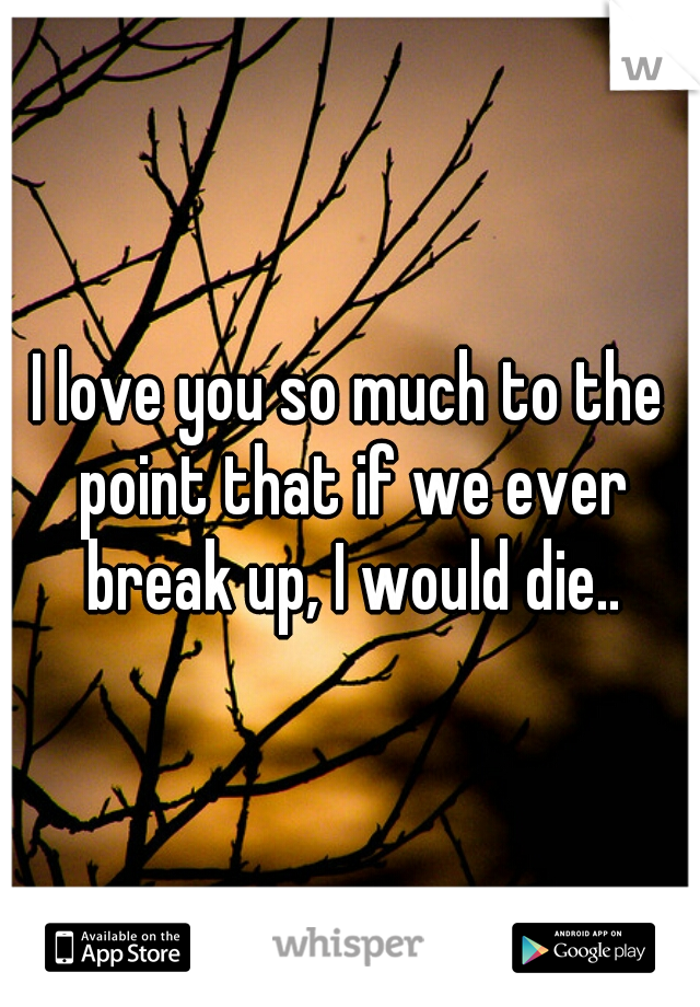 I love you so much to the point that if we ever break up, I would die..