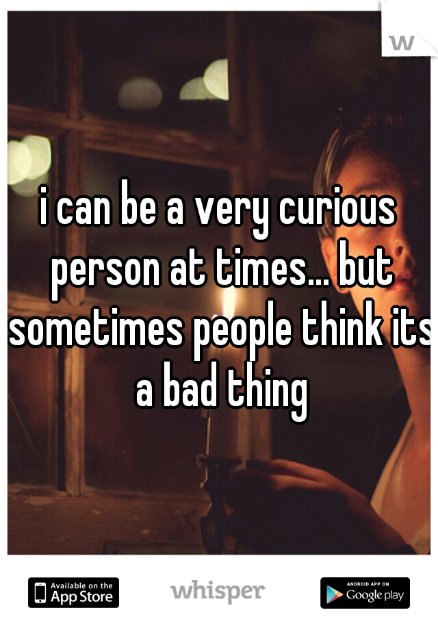 i can be a very curious person at times... but sometimes people think its a bad thing