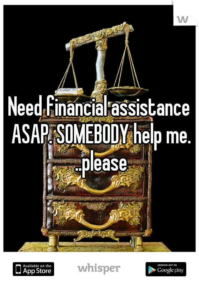Need financial assistance ASAP. SOMEBODY help me. ..please