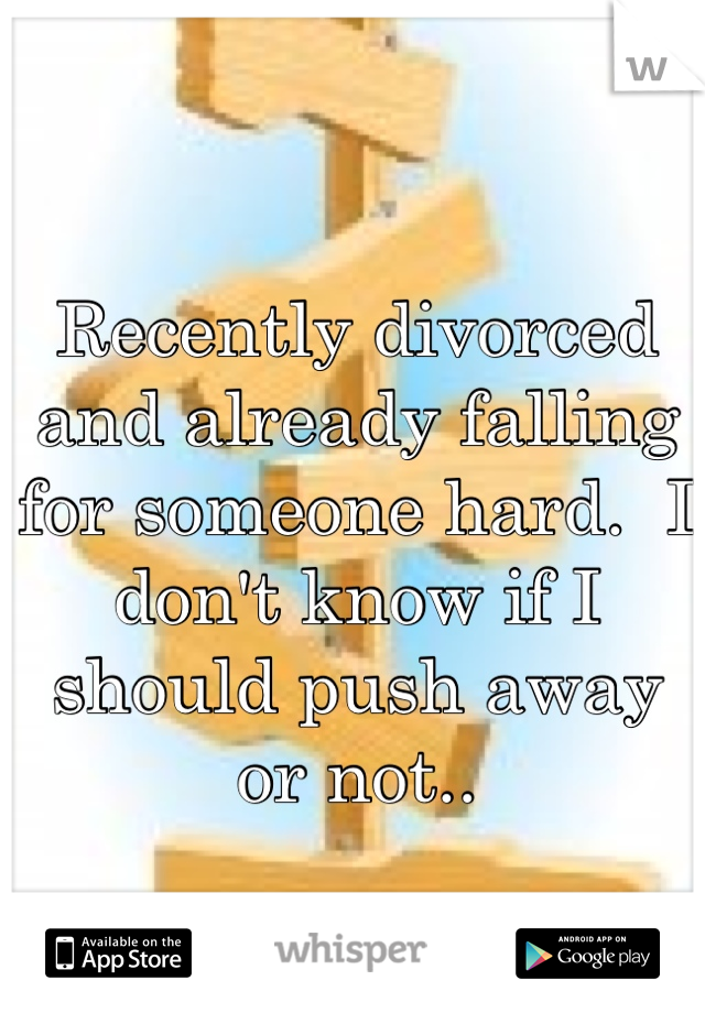 Recently divorced and already falling for someone hard.  I don't know if I should push away or not..