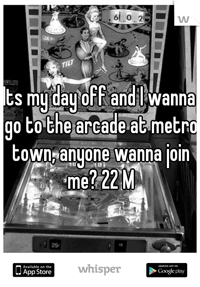Its my day off and I wanna go to the arcade at metro town, anyone wanna join me? 22 M