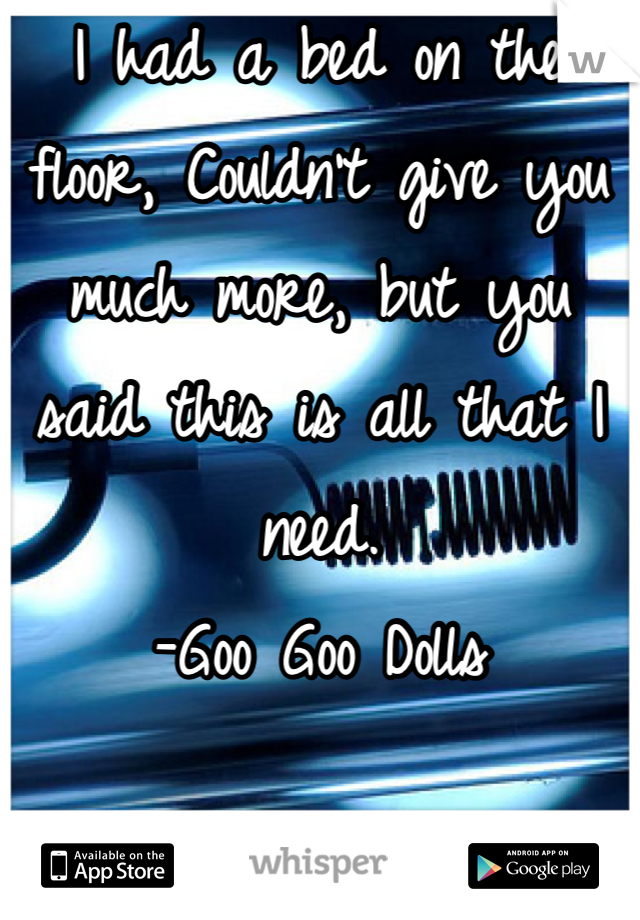 I had a bed on the floor, Couldn't give you much more, but you said this is all that I need. -Goo Goo Dolls