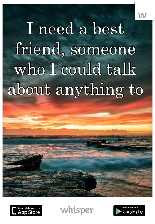 I need a best friend, someone who I could talk about anything to