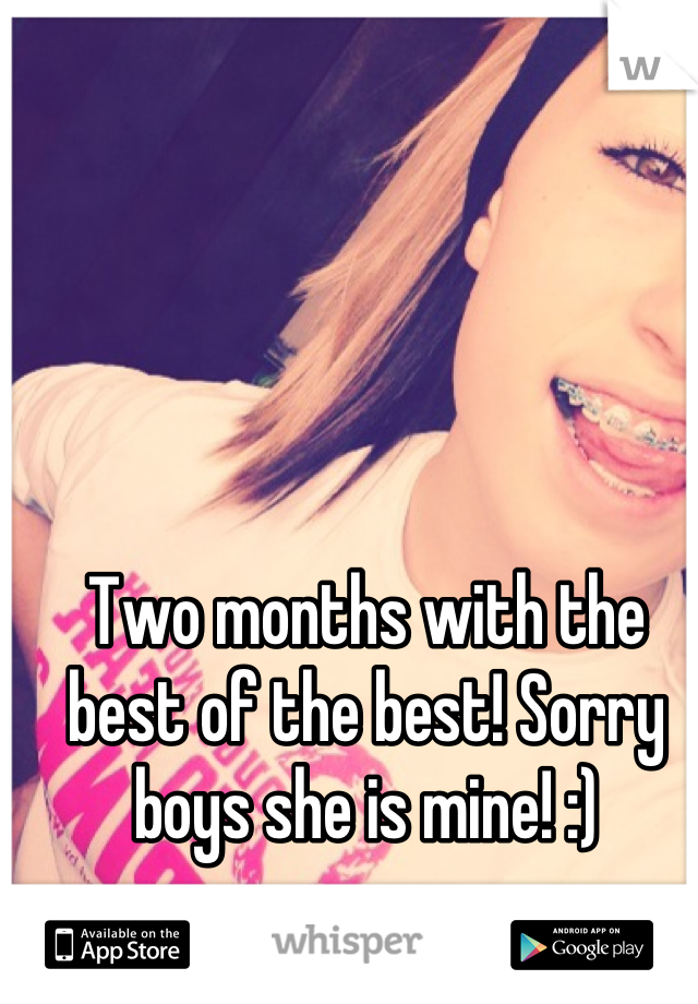 Two months with the best of the best! Sorry boys she is mine! :)