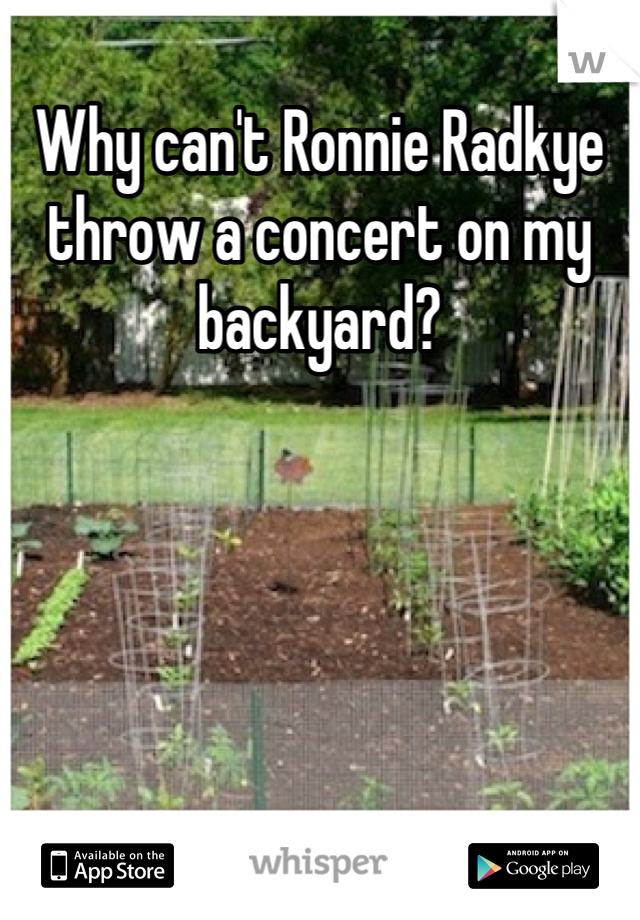 Why can't Ronnie Radkye throw a concert on my backyard?