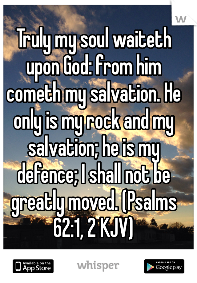 Truly my soul waiteth upon God: from him cometh my salvation. He only is my rock and my salvation; he is my defence; I shall not be greatly moved. (Psalms 62:1, 2 KJV)