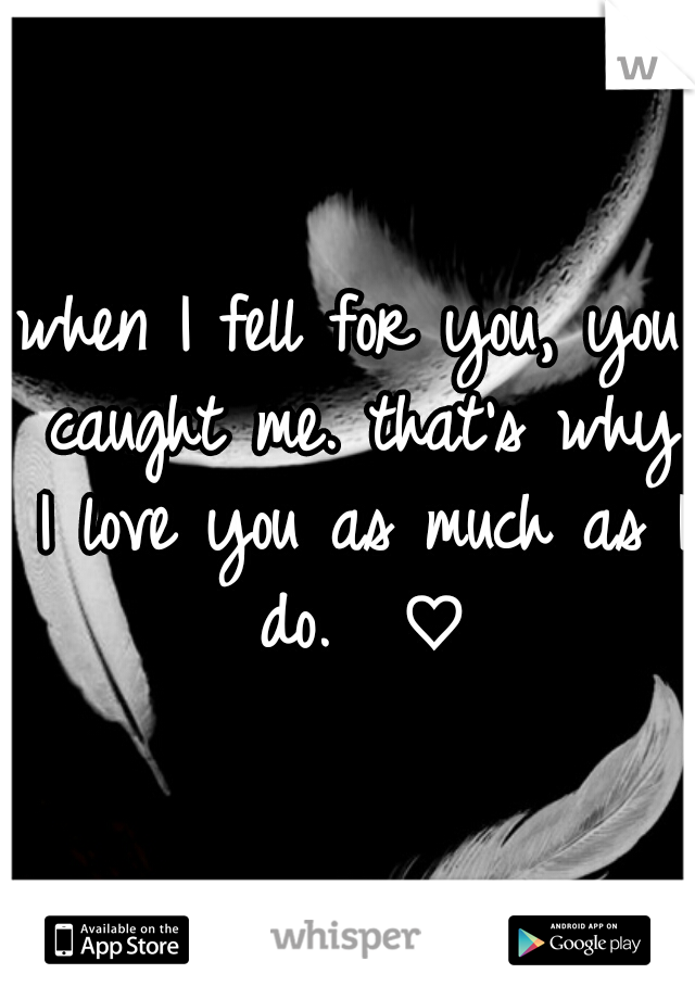when I fell for you, you caught me. that's why I love you as much as I do.  ♡