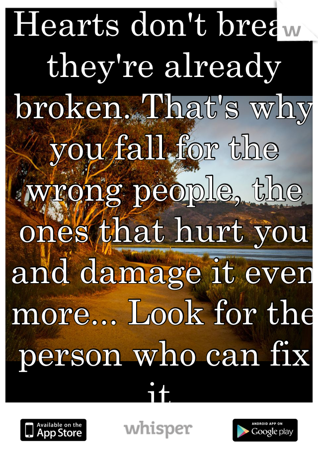 Hearts don't break, they're already broken. That's why you fall for the wrong people, the ones that hurt you and damage it even more... Look for the person who can fix it.  -Wente