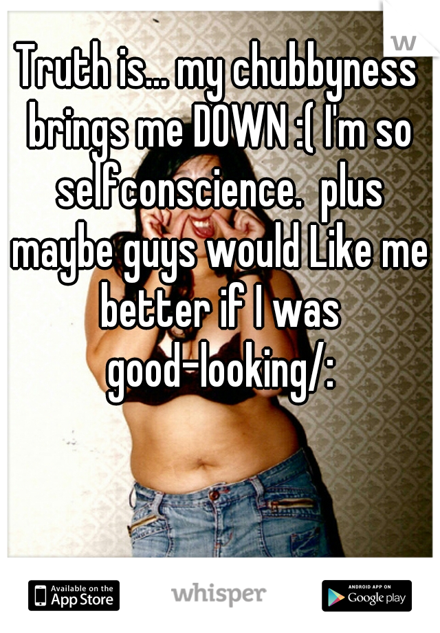 Truth is... my chubbyness brings me DOWN :( I'm so selfconscience.  plus maybe guys would Like me better if I was good-looking/: